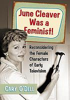 June Cleaver was a feminist! : reconsidering the female characters of early television
