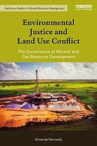 Environmental justice and land use conflict : the governance of mineral and gas resource development