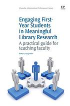 Engaging first-year students in meaningful library research : a practical guide for teaching faculty