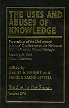 The uses and abuses of knowledge : proceedings of the 23rd Annual Scholars' Conference on the Holocaust and the German Church Struggle, March 7-9, 1993, Tulsa, Oklahoma