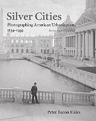 Silver cities : the photography of American urbanization, 1839-1939