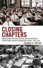 Closing chapters : urban change, religious reform, and the decline of Youngstown's Catholic elementary schools, 1960-2006