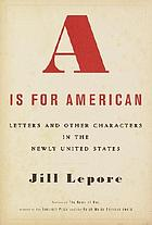 A is for American : letters and other characters in the newly United States