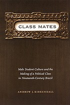 Class mates : male student culture and and the making of a political class in nineteenth-century Brazil