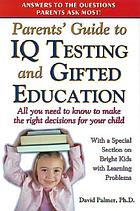 Parents' guide to IQ testing and gifted education : all you need to know to make the right decisions for your child, with a special section on bright kids with learning problems