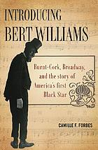 Introducing Bert Williams : burnt cork, Broadway, and the story of America's first Black star