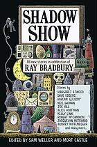 Shadow show : an anthology of original short fiction by 26 authors, each of whom was inspired by the legendary work of Ray Bradbury