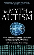 The myth of autism : how a misunderstood epidemic is destroying our children