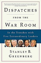 Dispatches from the war room : in the trenches with five extraordinary leaders