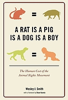 A rat is a pig is a dog is a boy : the human cost of the animal rights movement