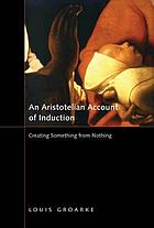 An Aristotelian account of induction : creating something from nothing
