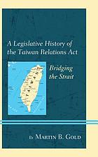 A legislative history of the Taiwan Relations Act : bridging the strait