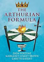The Arthurian formula : legends of Merlin, the Round Table, the Grail, Faery, Queen Venus & Atlantis