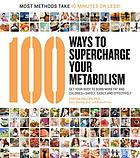 100 ways to supercharge your metabolism : get your body to burn more fat and calories--safely, easily, and effectively