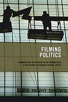 Filming politics : communism and the portrayal of the working class at the National Film Board of Canada, 1939-1946