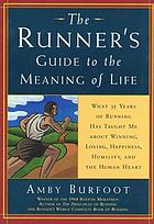 The runner's guide to the meaning of life : what 35 years of running has taught me about winning, losing, happiness, humility, and the human heart