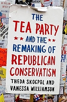 TEA PARTY AND THE REMAKING OF REPUBLICAN CONSERVATISM.