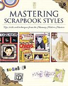 Mastering scrapbook styles : tips, tricks, and techniques from the Memory Makers masters