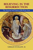 Believing in the Resurrection : the meaning and promise of the risen Jesus