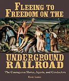 Fleeing to freedom on the Underground Railroad : the courageous slaves, agents, and conductors