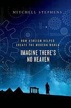 Imagine there's no heaven : how atheism helped create the modern world