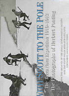 With Scott to the Pole : the Terra Nova expedition, 1910-1913 : the photographs of Herbert Ponting