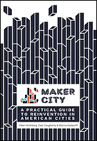 Maker city : a practical guide to reinventing our cities