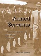 Armed servants : agency, oversight, and civil-military relations
