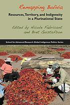 Remapping Bolivia : resources, territory, and indigeneity in a plurinational state