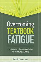 Overcoming textbook fatigue : 21st century tools to revitalize teaching and learning
