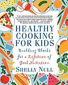 Healthy cooking for kids : building blocks for a lifetime of good nutrition