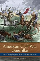 American Civil War guerrillas : changing the rules of warfare