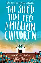 The shed that fed a million children : the extraordinary story of Mary's Meals