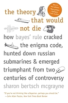 The theory that would not die : how Bayes' rule cracked the enigma code, hunted down Russian submarines, & emerged triumphant from two centuries of controversy
