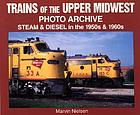 Trains of the upper Midwest : photo archive : steam and diesel in the 1950s & 1960s
