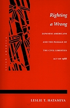 Righting a wrong : Japanese Americans and the passage of the Civil Liberties Act of 1988