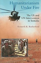 Humanitarianism under fire : the US and UN intervention in Somalia