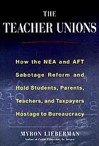 The teacher unions : how the NEA and AFT sabotage reform and hold students, parents, teachers, and taxpayers hostage to bureauacracy