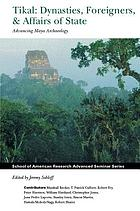 Tikal : dynasties, foreigners & affairs of state : advancing Maya archaeology