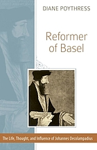 Reformer of Basel : the life, thought, and influence of Johannes Oecolampadius