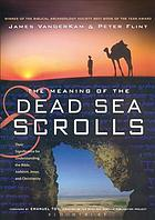 The meaning of the Dead Sea scrolls : their significance for understanding the Bible, Judaism, Jesus, and Christianity