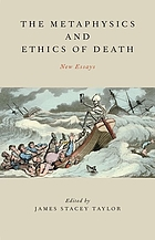 The metaphysics and ethics of death : new essays