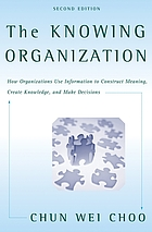 The knowing organization : how organizations use information to construct meaning, create knowledge, and make decisions