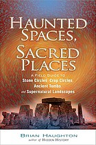 Haunted spaces, sacred places : a field guide to stone circles, crop circles, ancient tombs, and supernatural landscapes