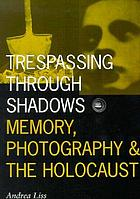 Trespassing through shadows : memory, photography, and the Holocaust