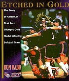 Etched in gold : the story of America's first-ever Olympic gold medal winning softball team