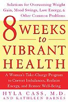 8 weeks to vibrant health : a woman's take-charge program to correct imbalances, reclaim energy, and restore well-being