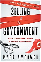 Selling to the government : what it takes to compete and win in the world's largest market