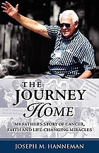 The journey home : my father's story of cancer, faith and life-changing miracles