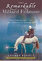 The remarkable Millard Fillmore : the unbelievable life of a forgotten president